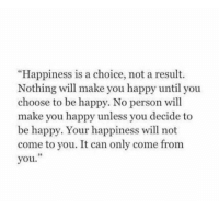"Happy, Happiness, and Be Happy: ""Happiness is a choice, not a result.  Nothing will make you happy until you  choose to be happy. No person will  make you happy unless you decide to  be happy. Your happiness will not  come to you. It can only come from  vou.  93"