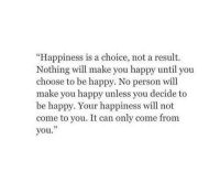 "Happy, Happiness, and Be Happy: ""Happiness is a choice, not a result.  Nothing will make you happy until you  choose to be happy. No person will  make you happy unless you decide to  be happy. Your happiness will not  come to you. It can only come from  you."