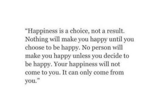 "your happiness: ""Happiness is a choice, not a result.  Nothing will make you happy until you  choose to be happy. No person will  make you happy unless you decide to  be happy. Your happiness will not  come to you. It can only come from  you."""
