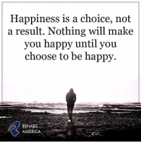 Drug/Alcohol Treatment Hotline 877.212.5380 Available 24hrs a day @ RehabsAmerica.org: Happiness is a choice, not  a result. Nothing will make  you happy until you  choose to be happy  REHABS  AMERICA Drug/Alcohol Treatment Hotline 877.212.5380 Available 24hrs a day @ RehabsAmerica.org