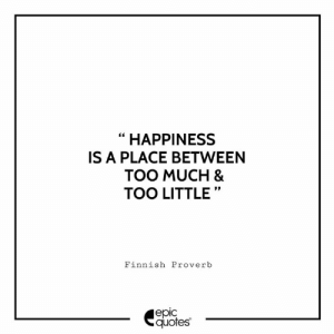 "Too Much, Quotes, and Happiness: ""HAPPINESS  IS A PLACE BETWEEN  TOO MUCH &  TOO LITTLE""  Finnish Proverb  еріс  quotes #2700 #Inspiration Suggested by @avantimal Avanti From Pune , Share your thoughts in the comments"