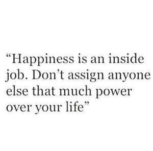"Life, Power, and Inside Job: ""Happiness is an inside  job. Don't assign anyone  else that much power  over vour life"""