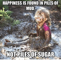 Memes, Happiness, and 🤖: HAPPINESS IS FOUND IN PILES OF  MUD  so  NOTPILESOFSUGAR Double tap if this was you as a kid!!!
