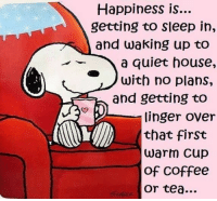 Coffee, House, and Quiet: Happiness is...  getting to sleep in,  and waking up to  a quiet house,  with no plans,  and getting to  that first  Of COffee  linger over  or tea... Slow Weekends...