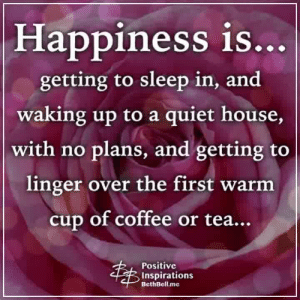 Memes, Coffee, and House: Happiness is.  getting to sleep in, and  waking up to a quiet house,  with no plans, and getting to  linger over the first warm  cup of coffee or tea...  Positive  Inspirations  BethBell.me Positive Inspirations ❤️