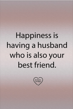 Be Positive: Happiness is  having a husband  who is also your  best friend.  Be Positive  Be Happy