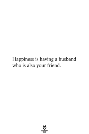 Husband, Happiness, and Who: Happiness is having a husband  who is also your friend.