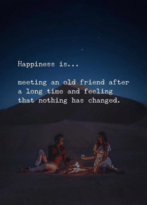 Time, Old, and Happiness: Happiness is...  meeting an old friend after  a long time and feeling  that nothing has changed.