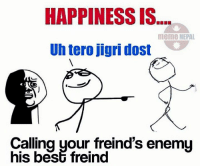Nepal, Nepali, and Enemies: HAPPINESS IS.  meme NEPAL  Uh tero jigri dost  Calling your freind's enemy  his beSG freind 😂😂