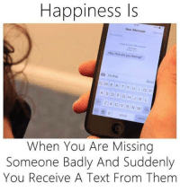 Memes, 🤖, and Missing Someone: Happiness Is  New Message can  Hey how are you feeling?  o w ER T Y U I o  A S D F G H J K  Z X C V B N M  When You Are Missing  Someone Badly And Suddenly  You Receive A Text From Them