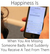 Memes, Texting, and 🤖: Happiness Is  New Message  Hey, are you how  feeling?  I'm fino  w Send  E R T Y U I O P  A s D F G H J K L  Z X C V B N M  return  When You Are Missing  Someone Badly And Suddenly  You Receive A Text From Them