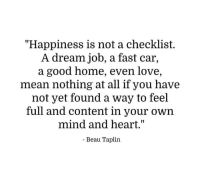 """A Dream, Love, and Good: """"Happiness is not a checklist.  A dream job, a fast car,  a good home, even love,  mean nothing at all if you have  not yet found a way to feel  full and content in your own  mind and heart.""""  - Beau Taplin"""
