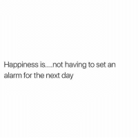 Memes, True, and Alarm: Happiness is....not having to set an  alarm for the next day Too true