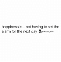 Funny, Memes, and Alarm: happiness is... not having to set the  alarm for the next day asarcasm ony SarcasmOnly