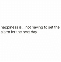 Af, Memes, and True: happiness is... not having to set the  alarm for the next day True af
