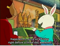 Three Day Weekend: Happiness-is pizza on a Friday  right before a three-day weekend!