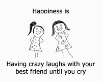 Funny: Happiness is  R  Having crazy laughs with your  best friend until you cry