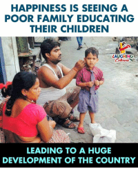 Children, Family, and Happiness: HAPPINESS IS SEEING A  POOR FAMILY EDUCATING  THEIR CHILDREN  LAUGHING  LEADING TO A HUGE  DEVELOPMENT OF THE COUNTRY