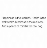 This..💯: Happiness is the real rich. Health is the  real wealth. Kindness is the real cool  And a peace of mind is the real bag. This..💯