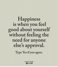 Life, Memes, and Good: Happiness  is when vou feel  good about yourself  without feeling the  need for anyone  else's approval  Type Yes if you agree.  Lessons Taught  、By LIFE <3