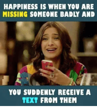 Bad, Memes, and Happy: HAPPINESS IS WHEN YOU ARE  MISSING SOMEONE BADLY AND  YOU SU! ENLY RECEIVE A  TEXT FROM THEM
