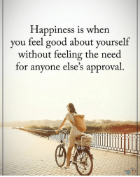 Memes, Good, and Happiness: Happiness is when  you feel good about yourself  without feeling the need  for anyone else's approval Type YES if you agree. Happiness is when you feel good about yourself without feeling the need for anyone's approval. positiveenergyplus