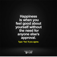 Memes, Approved, and 🤖: Happiness  is when you  feel good about  yourself without  the need for  anyone else's  approval  Type 'Yes' if you agree.  Lessons Taught  By LIFE <3