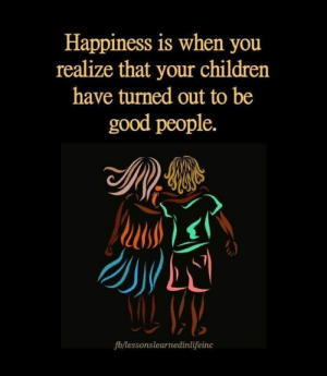 Children, True, and Good: Happiness is when you  realize that your children  have turned out to be  good people.  fb/lessonslearnedinlifeinc So true