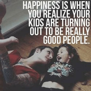 Dank, Good, and Kids: HAPPINESS IS WHEN  YOU REALIZE YOUR  KIDS ARE TURNING  OUT TO BE REALLY  GOOD PEOPLE