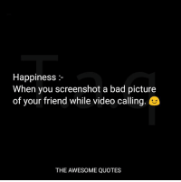 Video: Happiness :-  When you screenshot a bad picture  of your friend while video calling.  THE AWESOME QUOTES