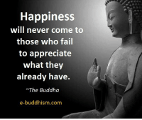 Buddha: Happiness  will never come to  those who fail  to appreciate  what they  already have  The Buddha  e-buddhism com