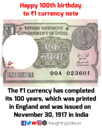 Anaconda, Birthday, and England: Happy 100th birthday  to 1 currency note  GOVERNMENT OFINDIA  FINANCE SECRETARY  GHINO  ONERUPEE  00A 02360J  The currency has completed  its 100 years, which was printed  in England and was issued on  November 30, 1917 in India  0回  /laughingcolours