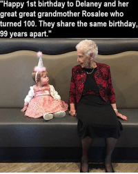 """Birthday girls: """"Happy 1st birthday to Delaney and her  great great grandmother Rosalee Who  turned 100. They share the same birthday,  99 years apart."""" Birthday girls"""