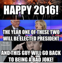 Mission Failed! We'll get em next time.: HAPPY 2016!  THE YEAR ONE OF THESE TWO  WILL BEELECTED PRESIDENT  ANDTHIS GUY WILL GO BACK  TO BEING A BAD JOKE! Mission Failed! We'll get em next time.