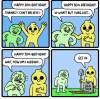 happy 50th birthday: HAPPy 30th BIRTHDAY!  HAPPY 50th BIRTHDAY!  THANKS! I CAN'T BELIEVEI  W-WHAT? BUT I WAS JUST..  HAPPY 70th BIRTHDAY  GET IN  WAIT, HOW AMIALREADY..  RIP  OLD