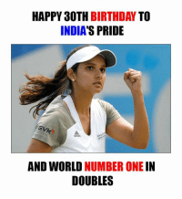 Birthday, Memes, and Happy Birthday: HAPPY 30TH  BIRTHDAY  TO  INDIAS PRIDE  AND WORLD NUMBER ONE  IN  DOUBLES Happy Birthday Sania Mirza <3