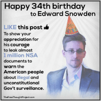 Birthday, Facebook, and Memes: Happy 34th birthday  to Edward Snowden  LIKE this post  To show your  appreciation for  his courage  to leak almost  1 million NSA  documents to  warn the  American people  about illegal  and  unconstitutional  Gov't surveillance.  TheFreeThoughtProject.com 💭 LIKE if you support Snowden, Or make a negative COMMENT to project your undesirable feelings or emotions onto someone else, rather than admitting to or dealing with those unwanted feelings! 😅👍 Join Us: @TheFreeThoughtProject 💭 TheFreeThoughtProject Snowden NSA DontTreadOnMe 💭 LIKE our Facebook page & Visit our website for more News and Information. Link in Bio... 💭 www.TheFreeThoughtProject.com