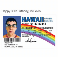 Birthday, Funny, and Sex: Happy 36th Birthday, McLovin!  HAWAII  DRIVER  LICENSE  BER 01-47-87441  DOB 06/03/1981 06/03/2008  HT WT  HAIR EYES  SEX CTY  5-10 150  BRO  BRO  M  ISSUE DATE CLASS ESTR ENDORSE  06/18/1998  IIIIIIIIIIIIIIIII okuM  McLOVIN  892 MOMONA ST  HONOLULU, HI 96820 👌🏾
