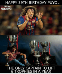 Birthday, Football, and Soccer: HAPPY 39TH BIRTHDAY PUYOL  CO FOOTBALL  MEMESINSTA  Onta  ndatio  THE ONLY CAPTAIN TO LIFT  6 TROPHIES IN A YEAR Happy Birthday legend! 🙌🏻
