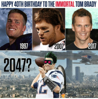 Birthday, Memes, and Tom Brady: HAPPY 40TH BIRTHDAY TO THE IMMORTAL TOM BRADY  2007  017  2047? Tom Brady has never looked better.