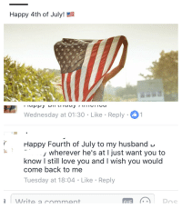 fourth of july: Happy 4th of July!  Wednesday at 01:30 - Like Reply  rHappy Fourth of July to my husband -  Wherever he's at I just want you to  know I still love you and I wish you would  come back to me  Tuesday at 18:04 Like Reply  Write a rmment