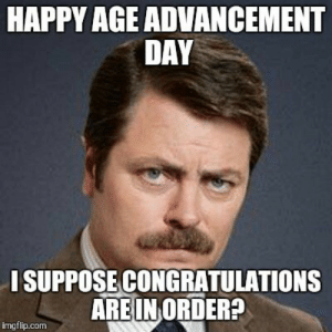 Birthday, Memes, and Congratulations: HAPPY AGE ADVANCEMENT  DAY  ISUPPOSE CONGRATULATIONS  ARE IN ORDER?  imgflip.com 20 Outrageously Hilarious Birthday Memes [Volume 1] | SayingImages.com