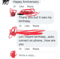 Happy Anniversary: Happy  Anniversary  3h Like Reply  Thank you but it was my  birthday.  3h Like Reply  Lol I meant birthday...auto  correct on phone...how are  you  3h Like Reply  Write a reply..