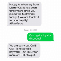 Apparently @metropcs, much like my boyfriend, doesn't like it when I get demanding 😂: Happy Anniversary from  MetroPCS! It has been  three years since you  joined the MetroPCS  family We are thankful  for your loyalty!  #IAmMetro  Today 5:29 PM  Can I get a loyalty  discount?  We are sorry but CAN I  GET is not a valid  keyword. Text HELP for  more or STOP to quit. Apparently @metropcs, much like my boyfriend, doesn't like it when I get demanding 😂