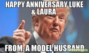 Happy aNniversary Luke & laura From, a model husband meme - Donald ...: HAPPY ANNIVERSARY LUKE  &LAURA  FROM,A MODEL HUSBAND  eseppen Happy aNniversary Luke & laura From, a model husband meme - Donald ...