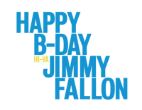 <p>Great job on this one. And yes, Happy Birthday Jimmy!!</p> <p>(Note the &ldquo;Hi-Ya&rdquo;. Nice touch.)</p>: HAPPY  B-DAY  JIMMY  FALLON  HI-YA <p>Great job on this one. And yes, Happy Birthday Jimmy!!</p> <p>(Note the &ldquo;Hi-Ya&rdquo;. Nice touch.)</p>