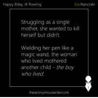 Memes, Happy, and Magic: Happy Bday, JK Rowling  Co-Nanotale  Struggling as a single  mother, she wanted to kill  herself but didn't.  Wielding her pen like a  magic wand, the woman  who lived mothered  another child - the boy  who lived.  theanonymouswriter.com Co-Nanotale | Kriti Mishra & Abhijit Chakraborty