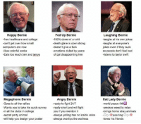 Happy Bernie  Fed Up Bernie  Laughing Bernie  -free healthcare and college  -100% done wi ur shit  laughs at his own jokes  -can't get over how small  -death glare is uber strong  laughs at everyone's  -doesn't give a fuck  jokes even if they suck  computers are now  -emotions dulled by years  likes colorful stocks  so people don't feel bad  -Eats too much ben and jerrys  of ppl disappointing him  listens to taylor swift  Angry Bernie  Megaphone Bernie  Cat Lady Bernie  -world peace &  -Goes to all the rallies  -ready to fight 24/7  Wants you to take his quick survey -really short and will fight  -smokes weed to relax  -in all the clubs in college  brings home stray animals  you if you mention it  always yelling has no inside voice  pale blog  -secret party animal  -will help you design your poster  -loves his friends  always overtips the waitress
