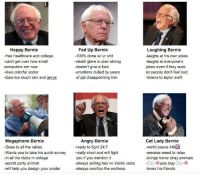 Club, College, and Computers: Happy Bernie  free  healthcare and college  -can't get over how small  computers are now  kes colorful socks  Eats too much ben and jerrys  Megaphone Bernie  Goes to all the rallies  Wants you to take his quick survey  -in all the clubs in college  -secret party animal  will help you design your poster  Fed Up Bernie  Laughing Bernie  100% done w/ ur shit  -laughs at his own jokes  -death glare is uber strong  laughs at everyone's  doesn't give a fuck  jokes even if they suck  -emotions dulled by years  so people don't feel bad  of ppl disappointing h  -listens to taylor swift  Angry Bernie  Cat Lady Bernie  eady to fight 24/7  world peace  really short and will fight  -smokes weed to relax  you if you mention it  brings home stray animals  always yelling has no inside voice  pale blog  always overtips the waitress  -loves his friends Which are you?