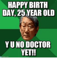 HAPPY BIRTH  DAY, 25 YEAR OLD  YUNO DOCTOR  YET!! For those nearing 25th birthday! Happy Birthday, and you should have your Ph.D. by then, right? Right!